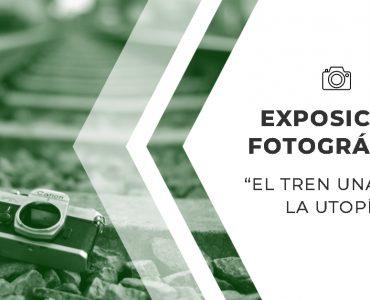 Exposición Fotográfica: El Tren, una Vía a la Utopía